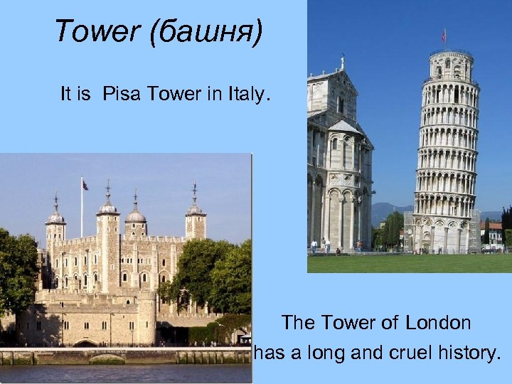 Tower (башня) It is Pisa Tower in Italy. The Tower of London has a