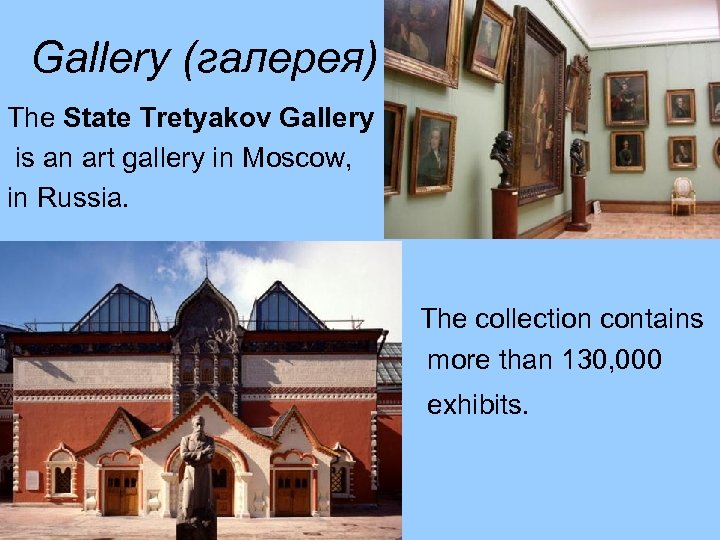 Gallery (галерея) The State Tretyakov Gallery is an art gallery in Moscow, in Russia.