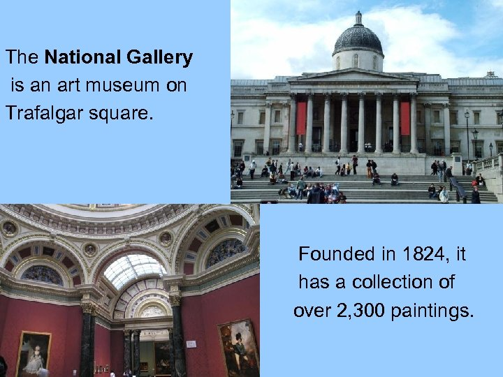 The National Gallery is an art museum on Trafalgar square. Founded in 1824, it