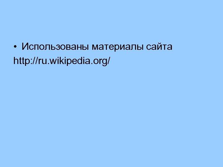 • Использованы материалы сайта http: //ru. wikipedia. org/