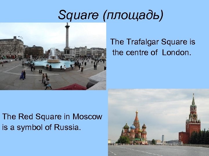 Square (площадь) The Trafalgar Square is the centre of London. The Red Square in
