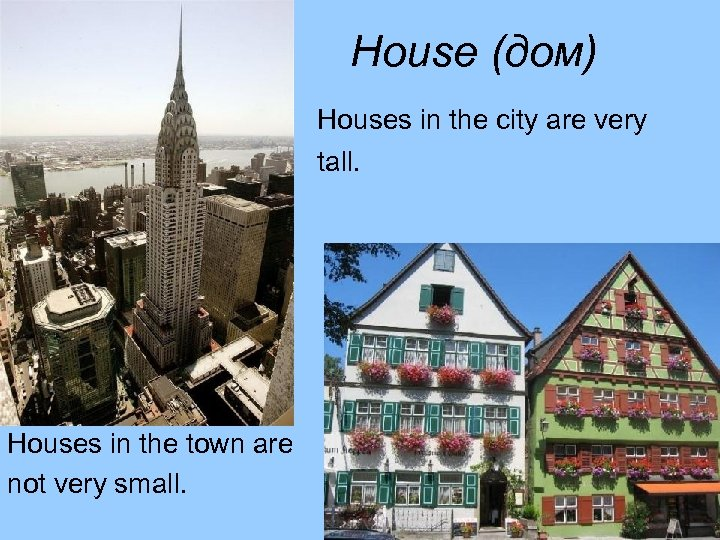 House (дом) Houses in the city are very tall. Houses in the town are