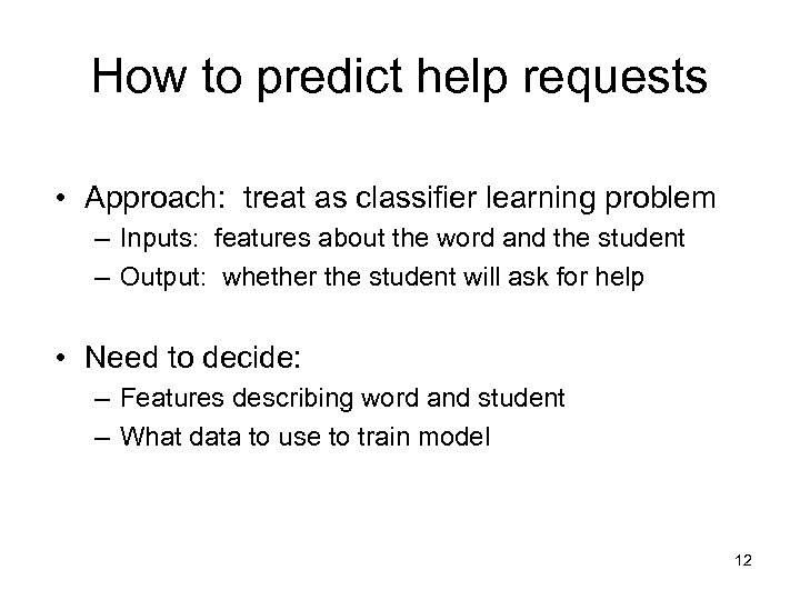 How to predict help requests • Approach: treat as classifier learning problem – Inputs: