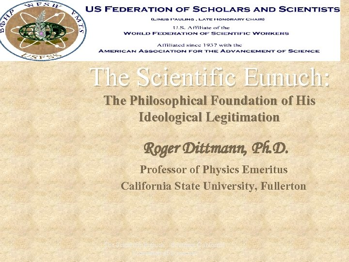 The Scientific Eunuch: The Philosophical Foundation of His Ideological Legitimation Roger Dittmann, Ph. D.
