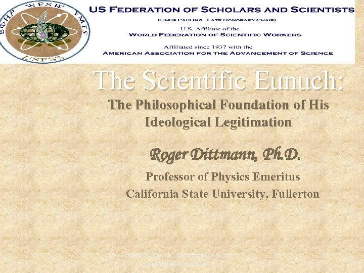 The Scientific Eunuch: The Philosophical Foundation of His Ideological Legitimation Roger Dittmann, Ph. D.