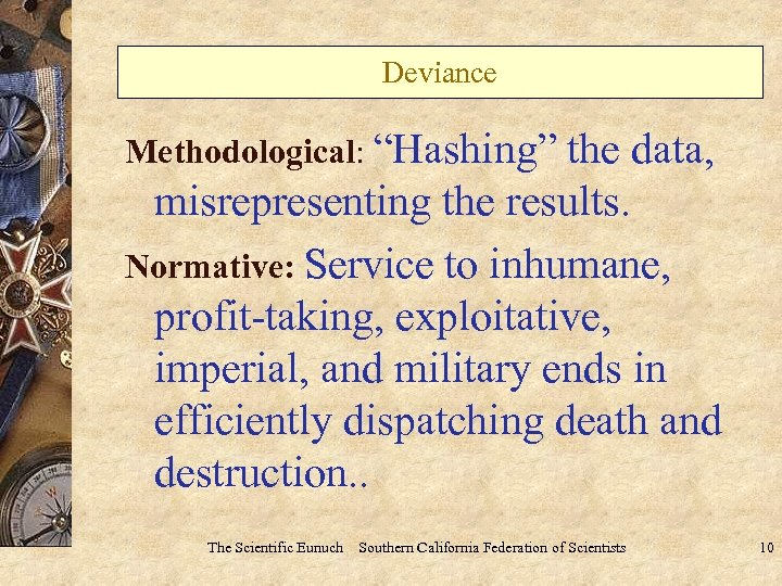 "Deviance Methodological: ""Hashing"" the data, misrepresenting the results. Normative: Service to inhumane, profit-taking, exploitative,"