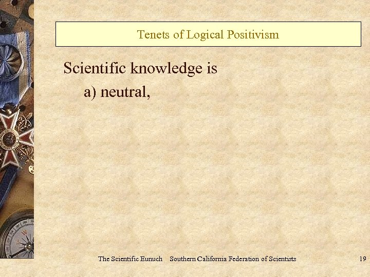 Tenets of Logical Positivism Scientific knowledge is a) neutral, The Scientific Eunuch Southern California