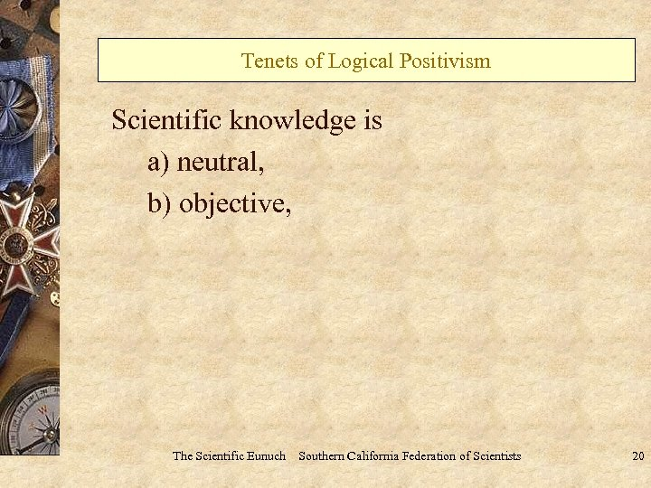 Tenets of Logical Positivism Scientific knowledge is a) neutral, b) objective, The Scientific Eunuch
