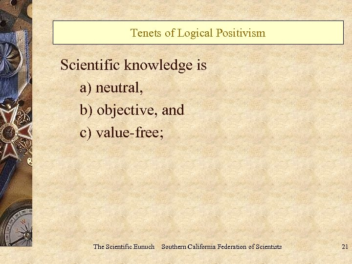 Tenets of Logical Positivism Scientific knowledge is a) neutral, b) objective, and c) value-free;