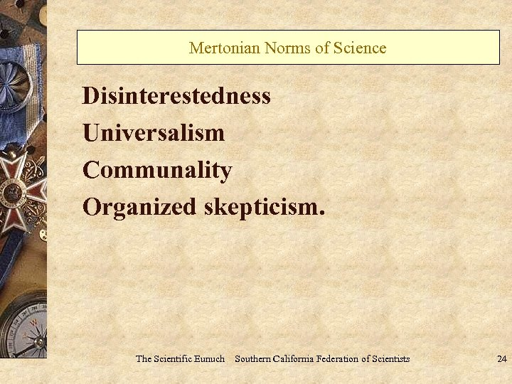 Mertonian Norms of Science Disinterestedness Universalism Communality Organized skepticism. The Scientific Eunuch Southern California