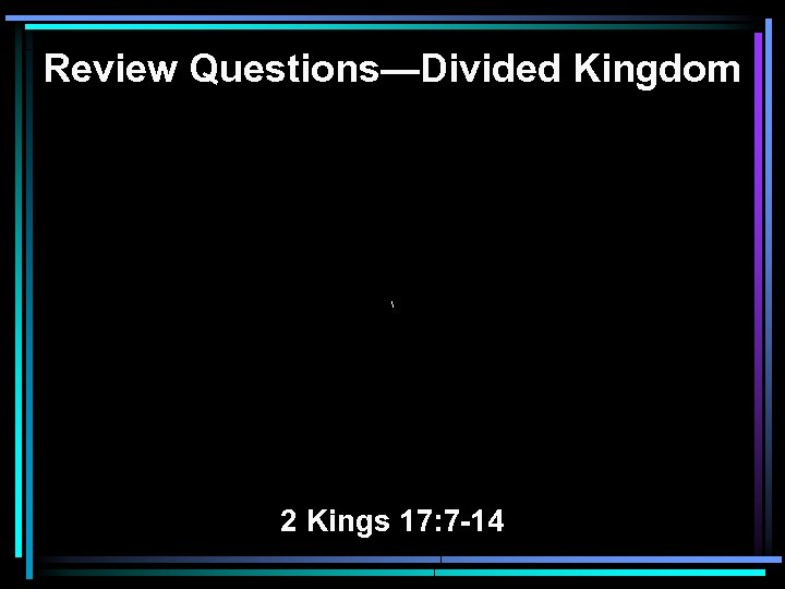Review Questions—Divided Kingdom  2 Kings 17: 7 -14