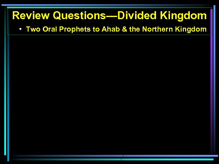 Review Questions—Divided Kingdom • Two Oral Prophets to Ahab & the Northern Kingdom