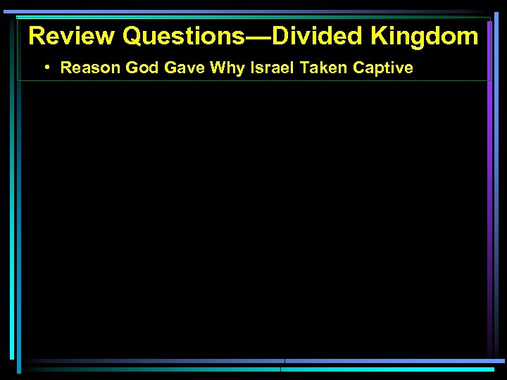 Review Questions—Divided Kingdom • Reason God Gave Why Israel Taken Captive
