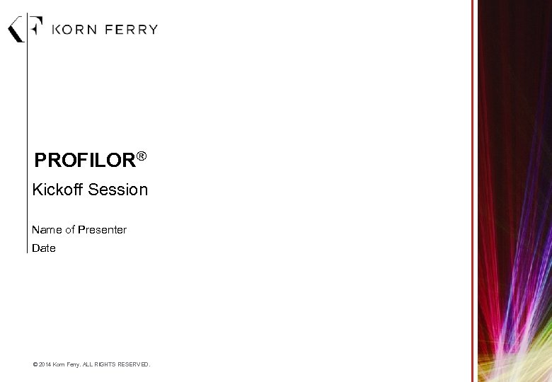 PROFILOR® Kickoff Session Name of Presenter Date © 2014 Korn Ferry. ALL RIGHTS RESERVED.