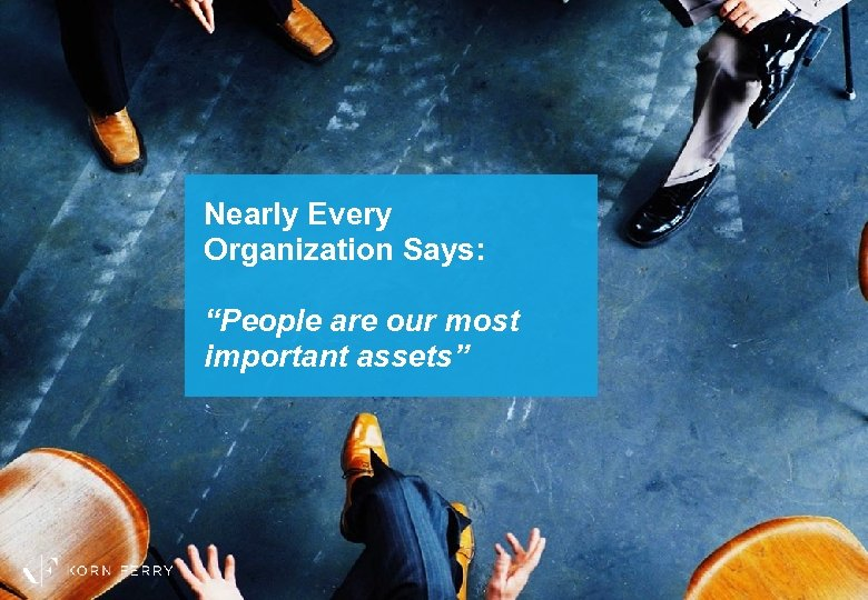 "Nearly Every Organization Says: ""People are our most important assets"""