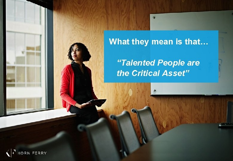 "What they mean is that… ""Talented People are the Critical Asset"""