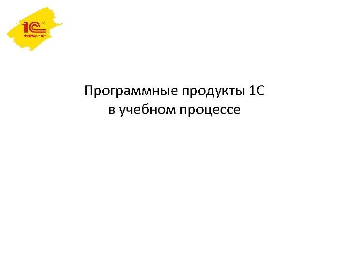 Программные продукты 1 С в учебном процессе