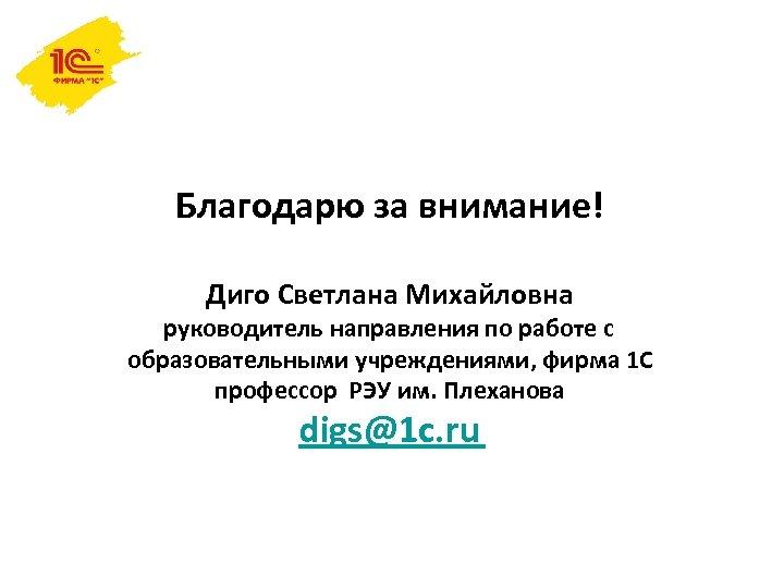 Благодарю за внимание! Диго Светлана Михайловна руководитель направления по работе с образовательными учреждениями, фирма