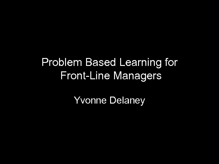 Problem Based Learning for Front-Line Managers Yvonne Delaney