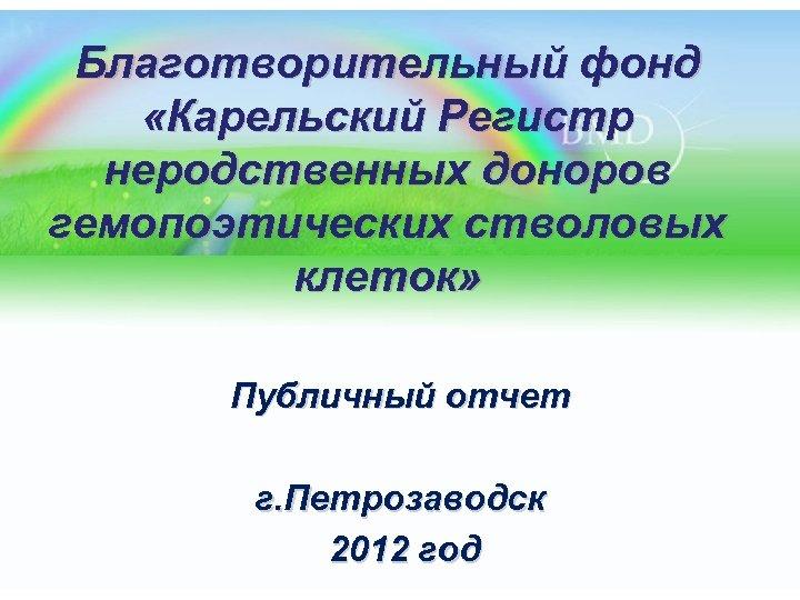 Благотворительный фонд «Карельский Регистр неродственных доноров гемопоэтических стволовых клеток» Публичный отчет г. Петрозаводск 2012