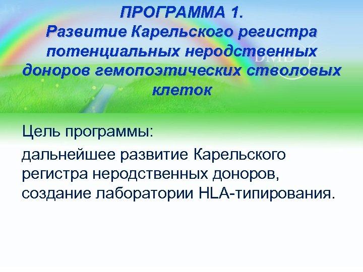 ПРОГРАММА 1. Развитие Карельского регистра потенциальных неродственных доноров гемопоэтических стволовых клеток Цель программы: дальнейшее