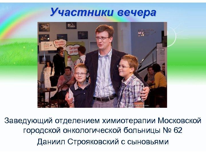 Участники вечера Заведующий отделением химиотерапии Московской городской онкологической больницы № 62 Даниил Строяковский с