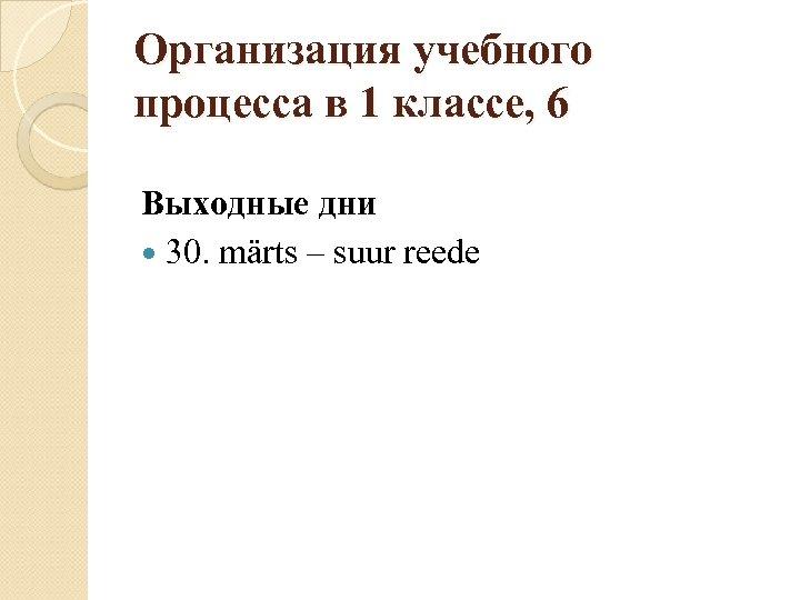 Организация учебного процесса в 1 классе, 6 Выходные дни 30. märts – suur reede