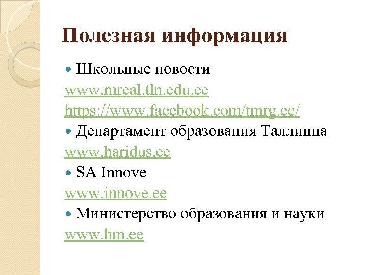 Полезная информация Школьные новости www. mreal. tln. edu. ee https: //www. facebook. com/tmrg. ee/