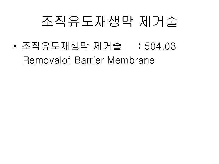 조직유도재생막 제거술 • 조직유도재생막 제거술 : 504. 03 Removalof Barrier Membrane