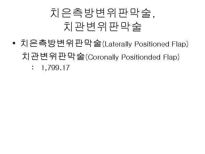 치은측방변위판막술, 치관변위판막술 • 치은측방변위판막술(Laterally Positioned Flap) 치관변위판막술(Coronally Positionded Flap) : 1, 799. 17