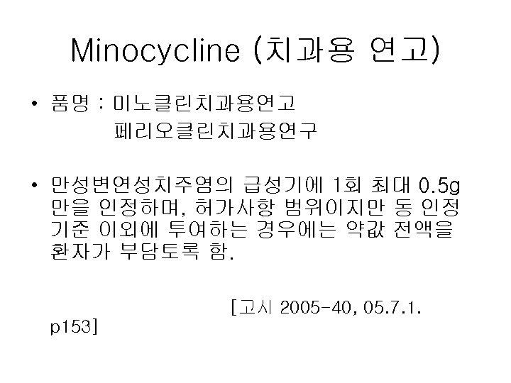Minocycline (치과용 연고) • 품명 : 미노클린치과용연고 페리오클린치과용연구 • 만성변연성치주염의 급성기에 1회 최대 0.