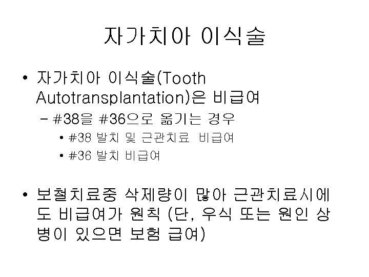 자가치아 이식술 • 자가치아 이식술(Tooth Autotransplantation)은 비급여 – #38을 #36으로 옮기는 경우 • #38