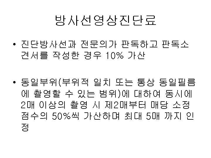 방사선영상진단료 • 진단방사선과 전문의가 판독하고 판독소 견서를 작성한 경우 10% 가산 • 동일부위(부위적 일치