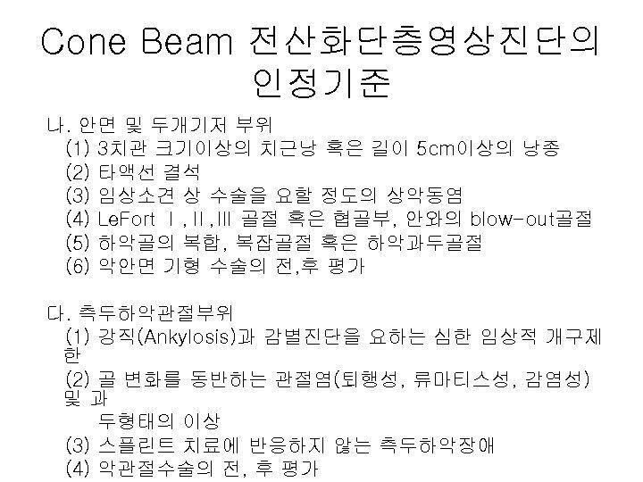 Cone Beam 전산화단층영상진단의 인정기준 나. 안면 및 두개기저 부위 (1) 3치관 크기이상의 치근낭 혹은