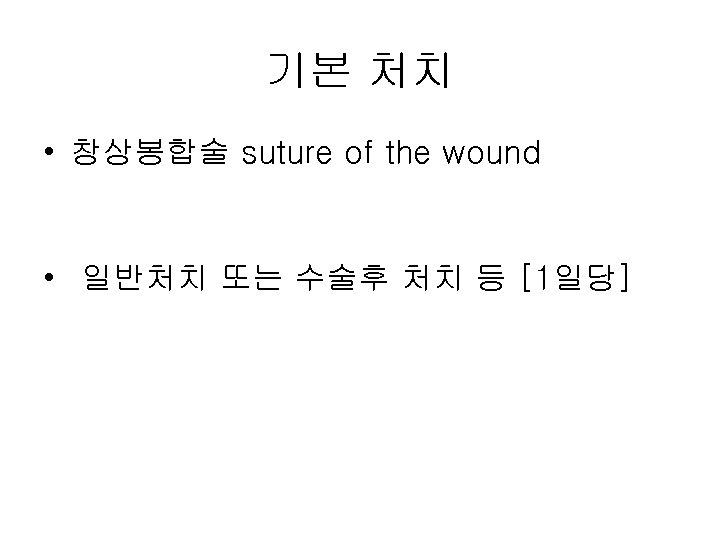 기본 처치 • 창상봉합술 suture of the wound • 일반처치 또는 수술후 처치 등