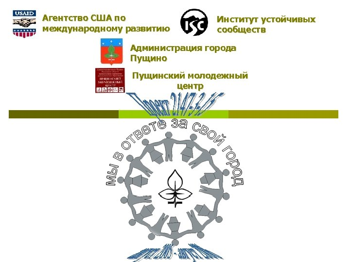 Агентство США по международному развитию Институт устойчивых сообществ Администрация города Пущино Пущинский молодежный центр