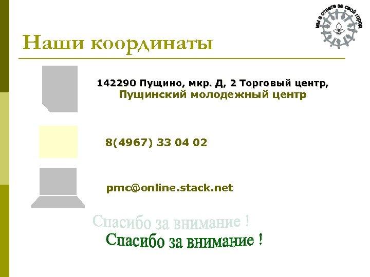Наши координаты 142290 Пущино, мкр. Д, 2 Торговый центр, Пущинский молодежный центр 8(4967) 33