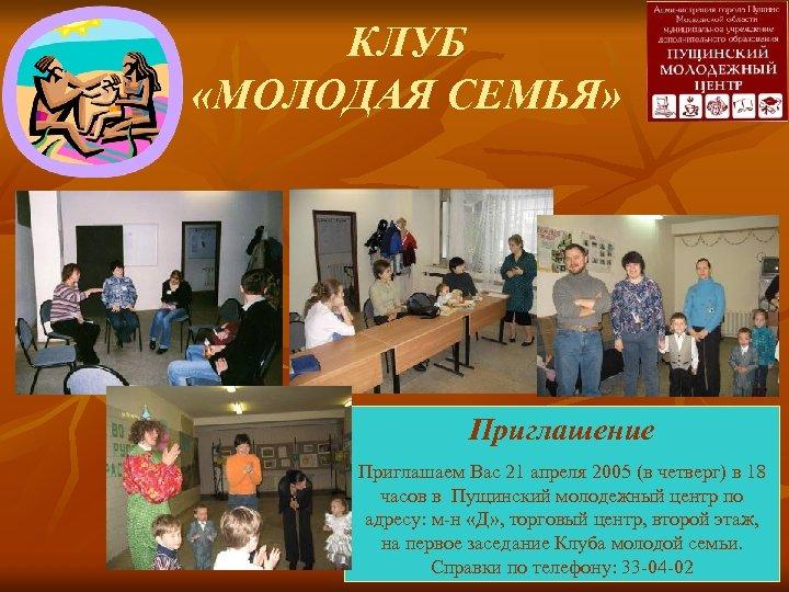 КЛУБ «МОЛОДАЯ СЕМЬЯ» Приглашение Приглашаем Вас 21 апреля 2005 (в четверг) в 18 часов