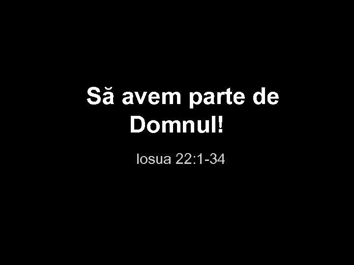 Să avem parte de Domnul! Iosua 22: 1 -34