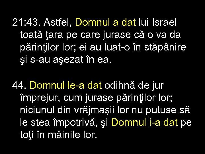 21: 43. Astfel, Domnul a dat lui Israel toată ţara pe care jurase că