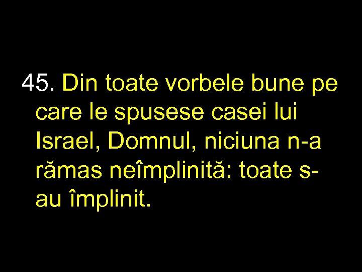 45. Din toate vorbele bune pe care le spusese casei lui Israel, Domnul, niciuna