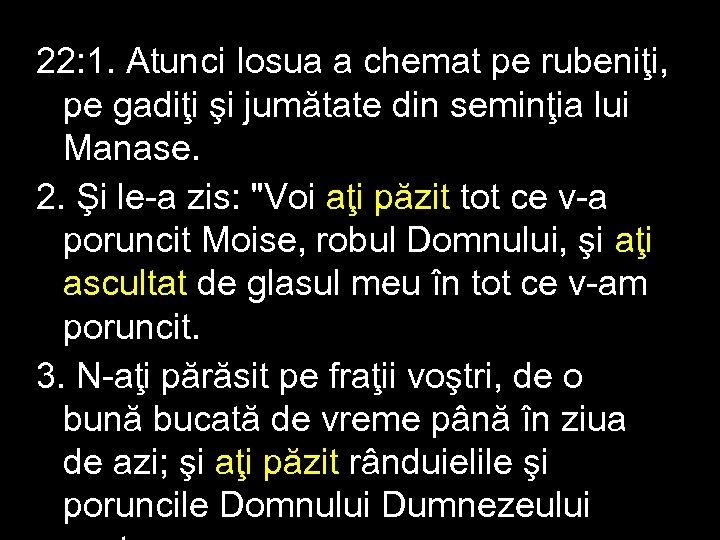 22: 1. Atunci Iosua a chemat pe rubeniţi, pe gadiţi şi jumătate din seminţia