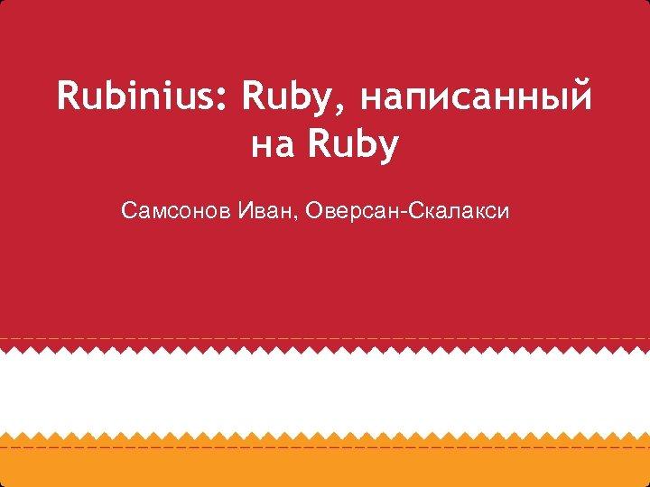 Rubinius: Ruby, написанный на Ruby Самсонов Иван, Оверсан-Скалакси