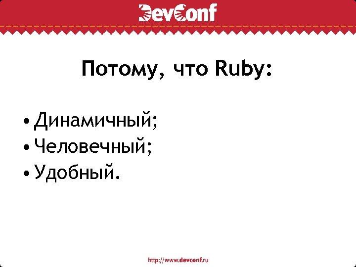 Потому, что Ruby: • Динамичный; • Человечный; • Удобный.