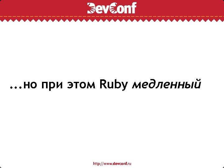 . . . но при этом Ruby медленный