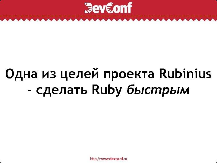 Одна из целей проекта Rubinius - сделать Ruby быстрым