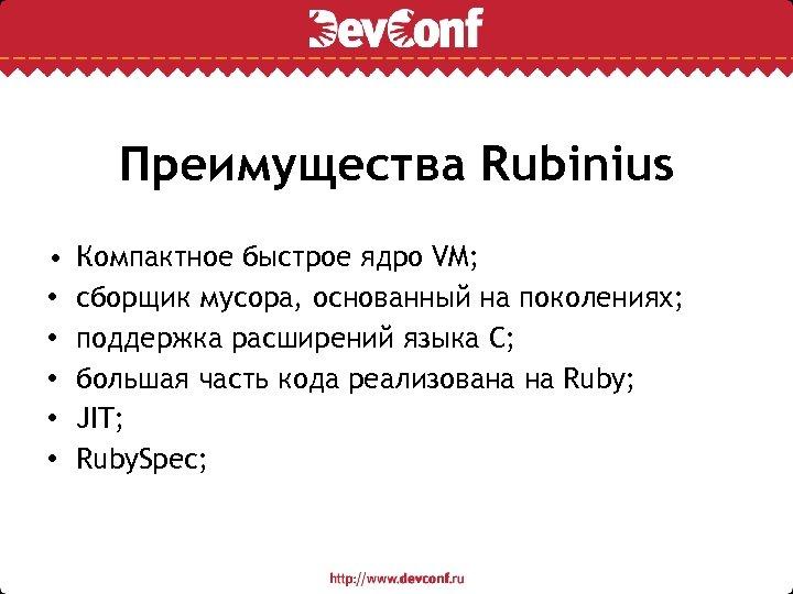 Преимущества Rubinius • • • Компактное быстрое ядро VM; сборщик мусора, основанный на поколениях;