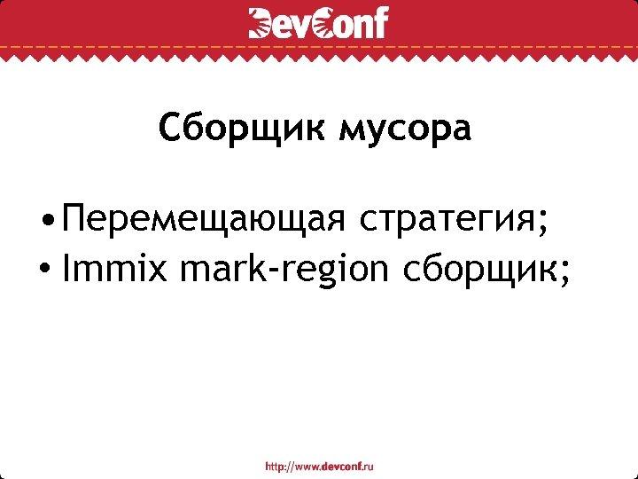 Сборщик мусора • Перемещающая стратегия; • Immix mark-region сборщик;