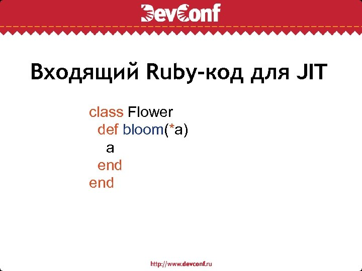 Входящий Ruby-код для JIT class Flower def bloom(*a) a end