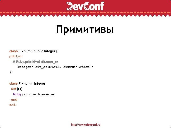 Примитивы class Fixnum : public Integer { public: // Ruby. primitive! : fixnum_or Integer*